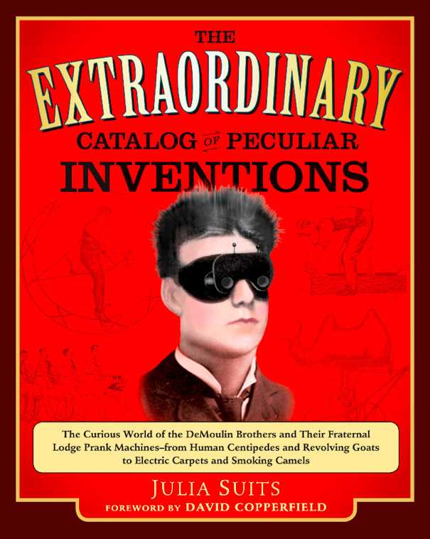The Extraordinary Catalog of Peculiar Inventions The Curious World of the Demoulin Brothers and Their Fraternal Lodge Prank Machines - from Human ... Goats to ElectricCarpets and SmokingCamels